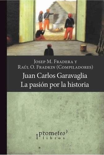 Libro Juan Carlos Garavaglia .La Pasion Por La Historia